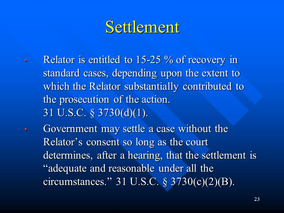 23 Settlement Relator is entitled to 15-25 % of recovery in standard cases, depending upon the extent to which the Relator substantially contributed to the prosecution of the action.