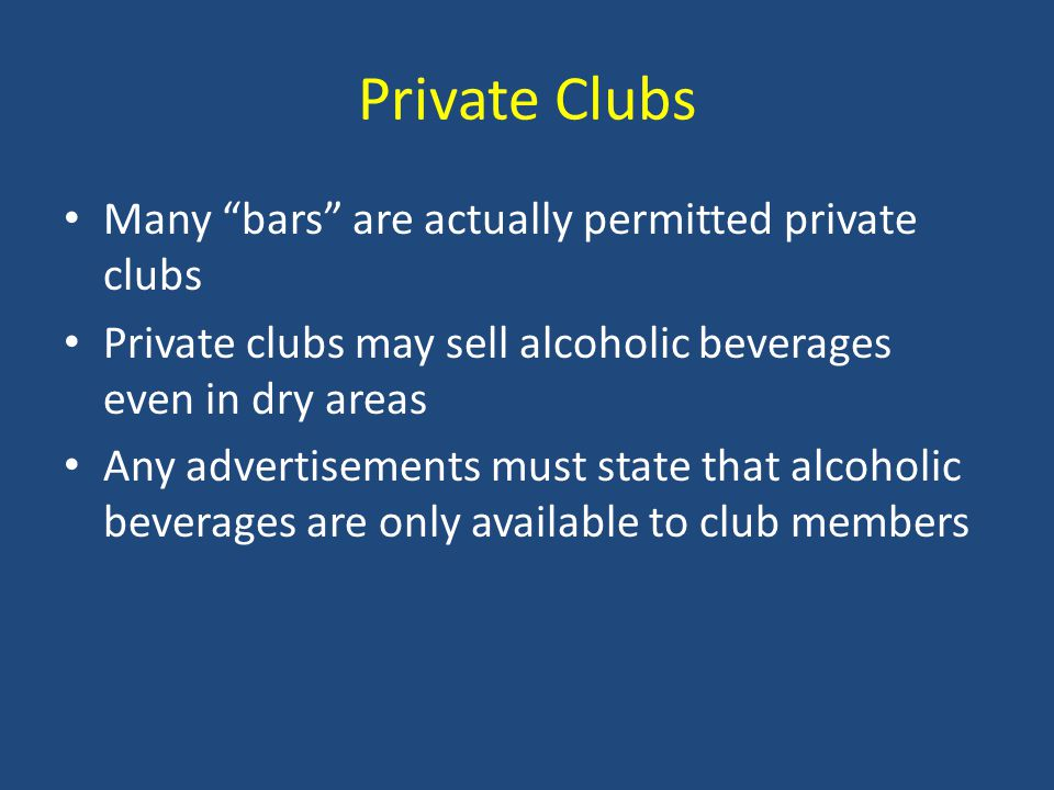 Private Clubs Many bars are actually permitted private clubs Private clubs may sell alcoholic beverages even in dry areas Any advertisements must state that alcoholic beverages are only available to club members