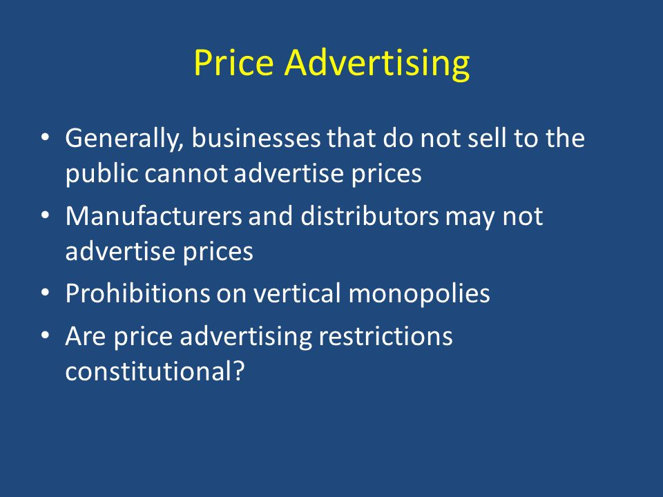 Price Advertising Generally, businesses that do not sell to the public cannot advertise prices Manufacturers and distributors may not advertise prices Prohibitions on vertical monopolies Are price advertising restrictions constitutional
