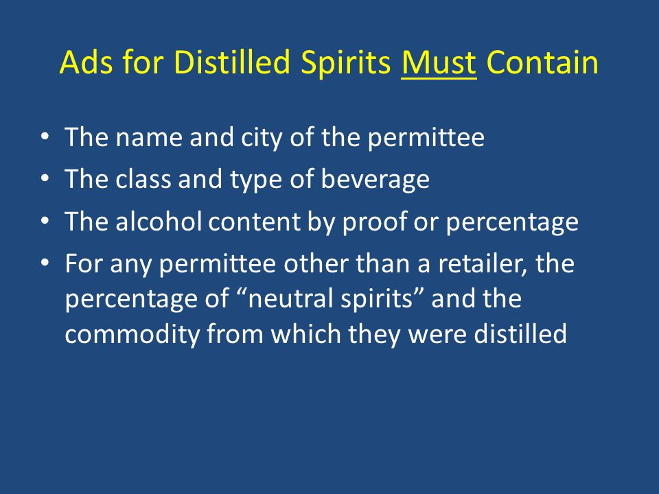 Ads for Distilled Spirits Must Contain The name and city of the permittee The class and type of beverage The alcohol content by proof or percentage For any permittee other than a retailer, the percentage of neutral spirits and the commodity from which they were distilled