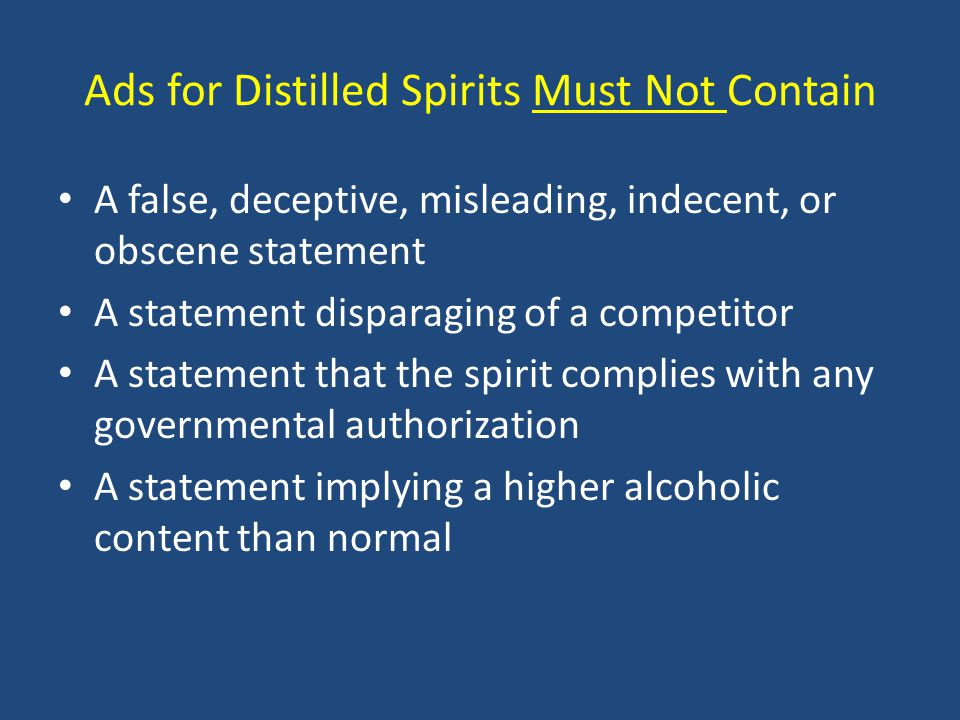 Ads for Distilled Spirits Must Not Contain A false, deceptive, misleading, indecent, or obscene statement A statement disparaging of a competitor A statement that the spirit complies with any governmental authorization A statement implying a higher alcoholic content than normal