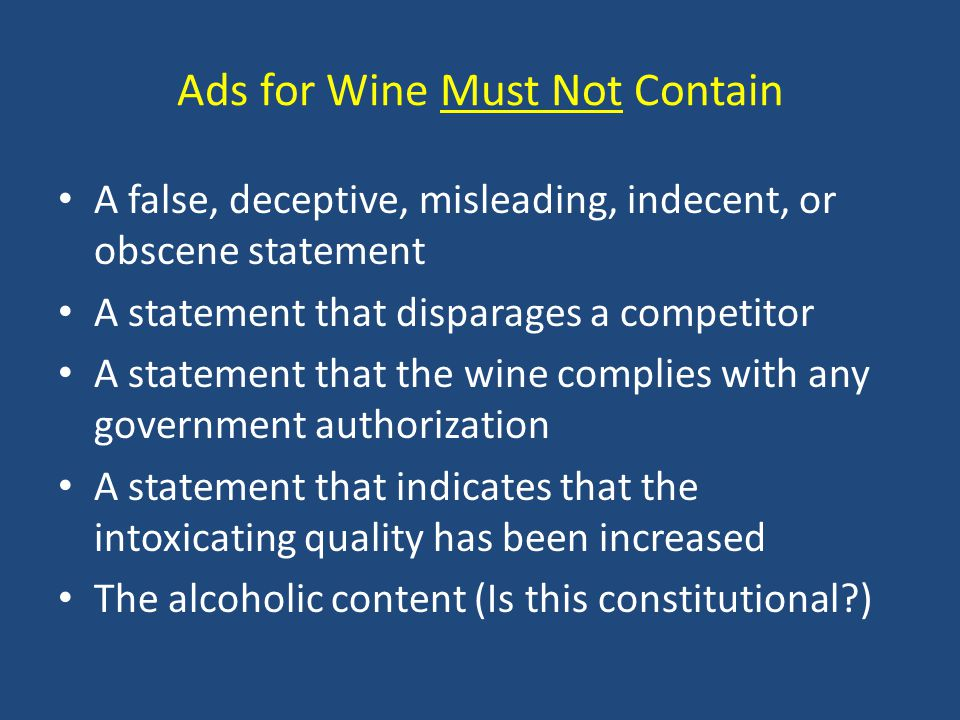 Ads for Wine Must Not Contain A false, deceptive, misleading, indecent, or obscene statement A statement that disparages a competitor A statement that the wine complies with any government authorization A statement that indicates that the intoxicating quality has been increased The alcoholic content (Is this constitutional?)