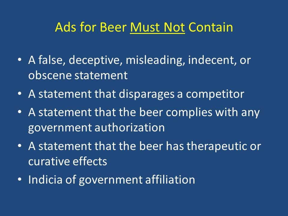 Ads for Beer Must Not Contain A false, deceptive, misleading, indecent, or obscene statement A statement that disparages a competitor A statement that the beer complies with any government authorization A statement that the beer has therapeutic or curative effects Indicia of government affiliation