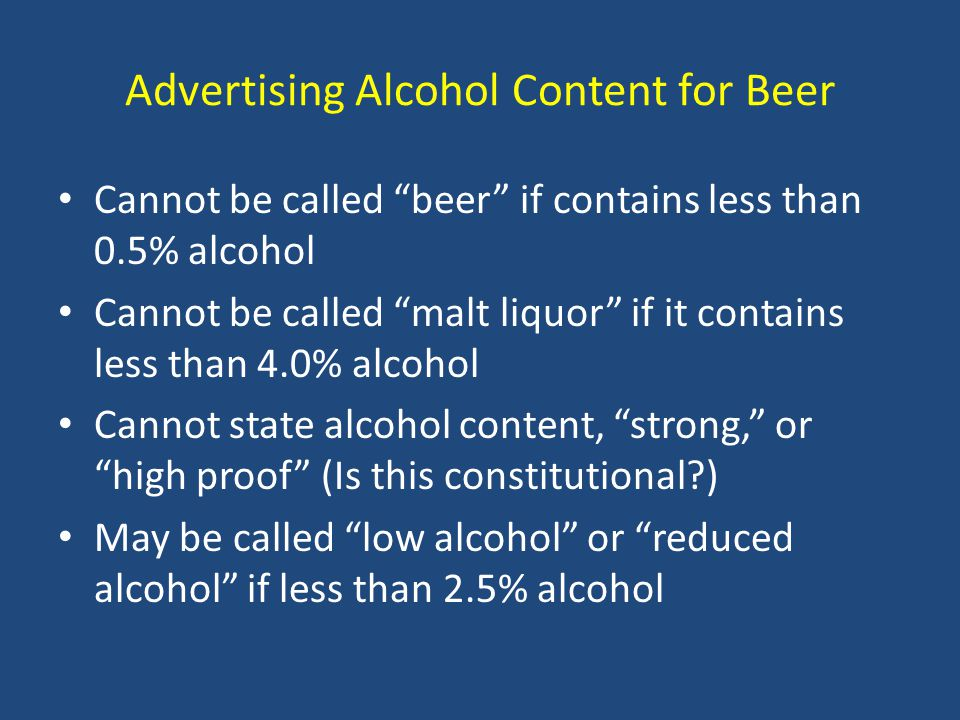 Advertising Alcohol Content for Beer Cannot be called beer if contains less than 0.5% alcohol Cannot be called malt liquor if it contains less than 4.0% alcohol Cannot state alcohol content, strong, or high proof (Is this constitutional?) May be called low alcohol or reduced alcohol if less than 2.5% alcohol