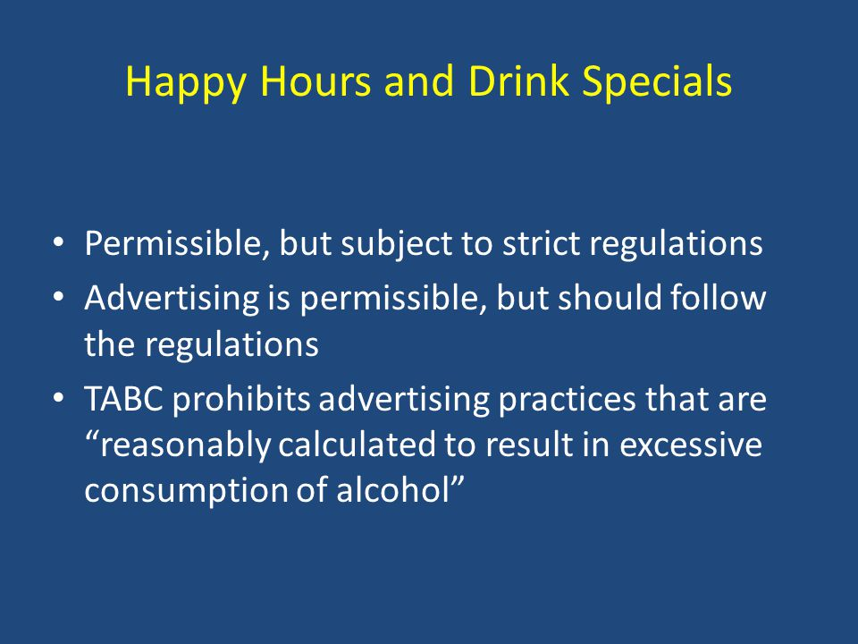 Happy Hours and Drink Specials Permissible, but subject to strict regulations Advertising is permissible, but should follow the regulations TABC prohibits advertising practices that are reasonably calculated to result in excessive consumption of alcohol