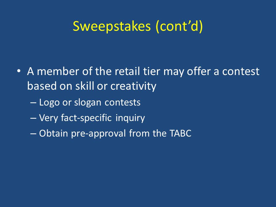 Sweepstakes (cont'd) A member of the retail tier may offer a contest based on skill or creativity – Logo or slogan contests – Very fact-specific inquiry – Obtain pre-approval from the TABC
