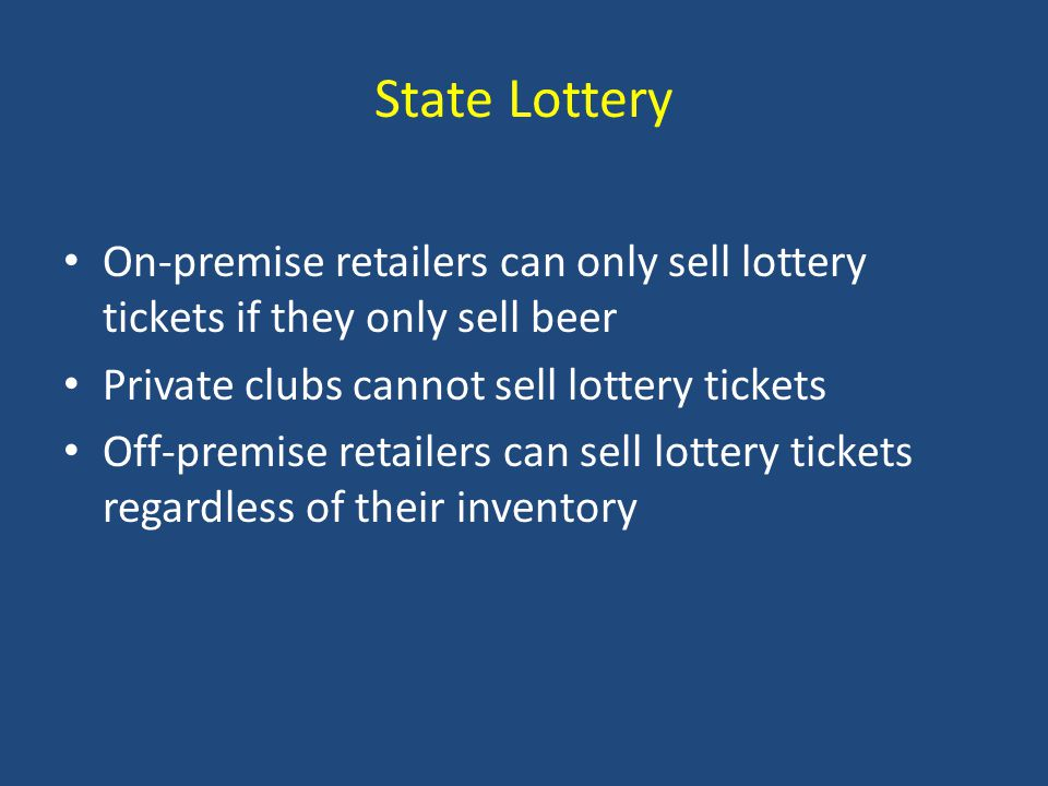 State Lottery On-premise retailers can only sell lottery tickets if they only sell beer Private clubs cannot sell lottery tickets Off-premise retailers can sell lottery tickets regardless of their inventory