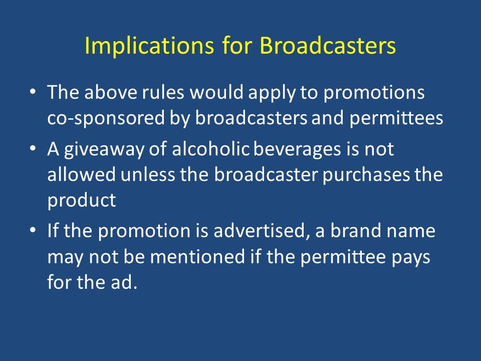 Implications for Broadcasters The above rules would apply to promotions co-sponsored by broadcasters and permittees A giveaway of alcoholic beverages is not allowed unless the broadcaster purchases the product If the promotion is advertised, a brand name may not be mentioned if the permittee pays for the ad.