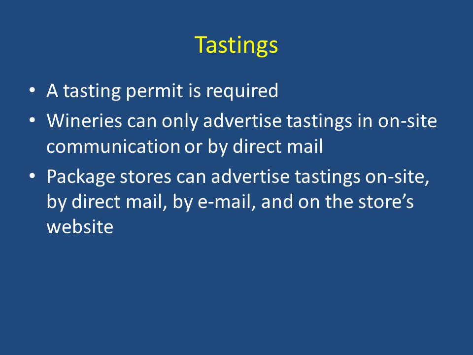 Tastings A tasting permit is required Wineries can only advertise tastings in on-site communication or by direct mail Package stores can advertise tastings on-site, by direct mail, by e-mail, and on the store's website