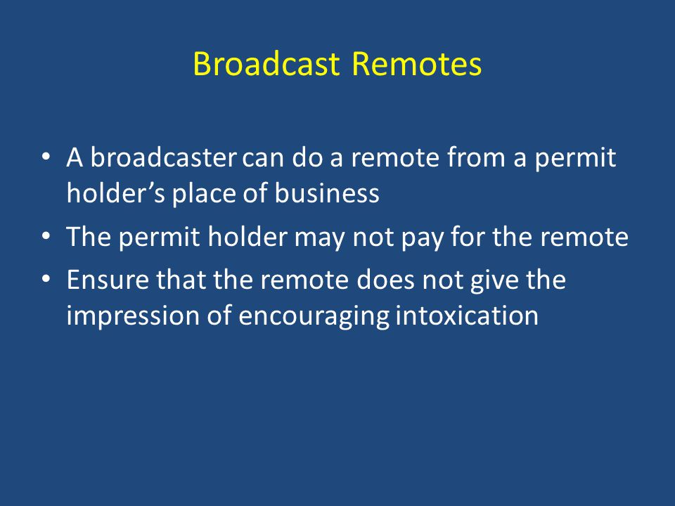 Broadcast Remotes A broadcaster can do a remote from a permit holder's place of business The permit holder may not pay for the remote Ensure that the remote does not give the impression of encouraging intoxication
