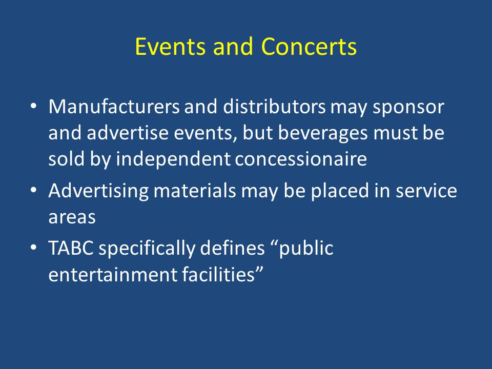 Events and Concerts Manufacturers and distributors may sponsor and advertise events, but beverages must be sold by independent concessionaire Advertising materials may be placed in service areas TABC specifically defines public entertainment facilities