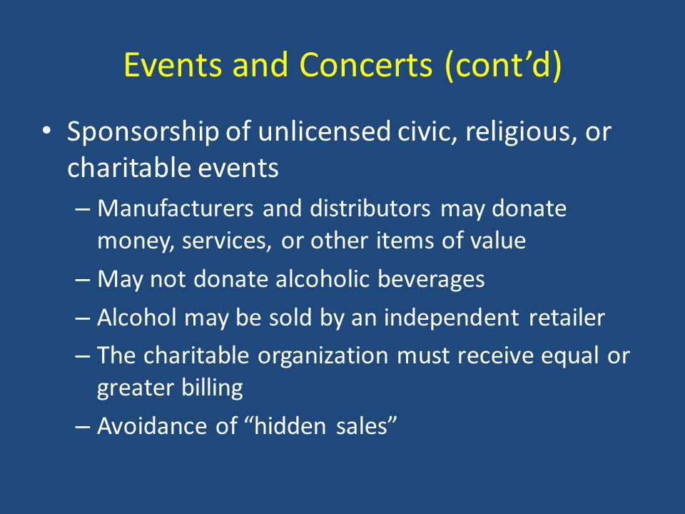Events and Concerts (cont'd) Sponsorship of unlicensed civic, religious, or charitable events – Manufacturers and distributors may donate money, services, or other items of value – May not donate alcoholic beverages – Alcohol may be sold by an independent retailer – The charitable organization must receive equal or greater billing – Avoidance of hidden sales