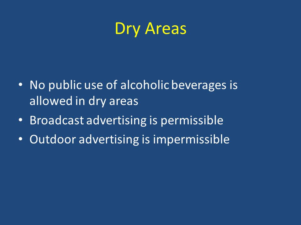 Dry Areas No public use of alcoholic beverages is allowed in dry areas Broadcast advertising is permissible Outdoor advertising is impermissible