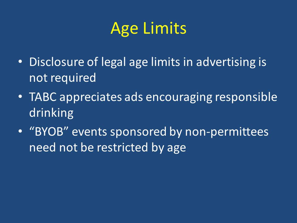 Age Limits Disclosure of legal age limits in advertising is not required TABC appreciates ads encouraging responsible drinking BYOB events sponsored by non-permittees need not be restricted by age