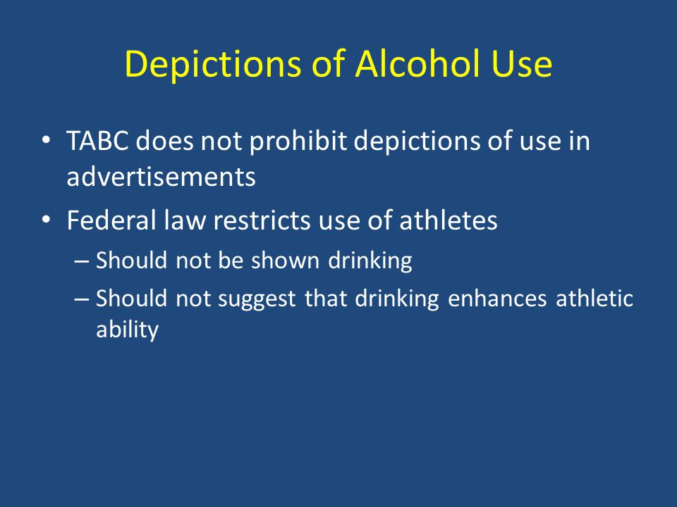 Depictions of Alcohol Use TABC does not prohibit depictions of use in advertisements Federal law restricts use of athletes – Should not be shown drinking – Should not suggest that drinking enhances athletic ability