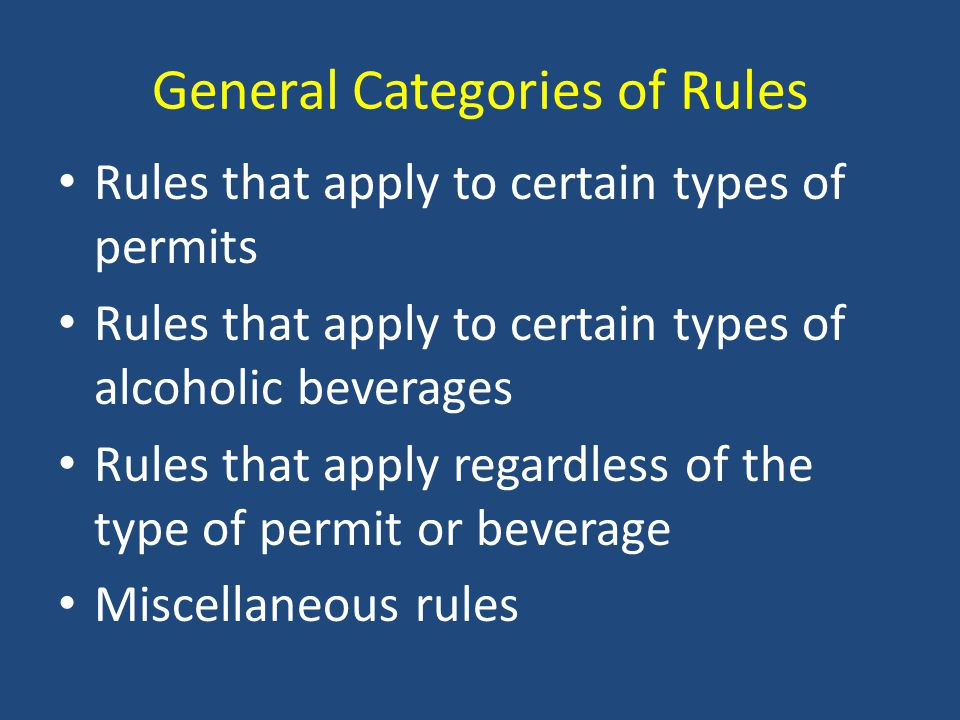 General Categories of Rules Rules that apply to certain types of permits Rules that apply to certain types of alcoholic beverages Rules that apply regardless of the type of permit or beverage Miscellaneous rules