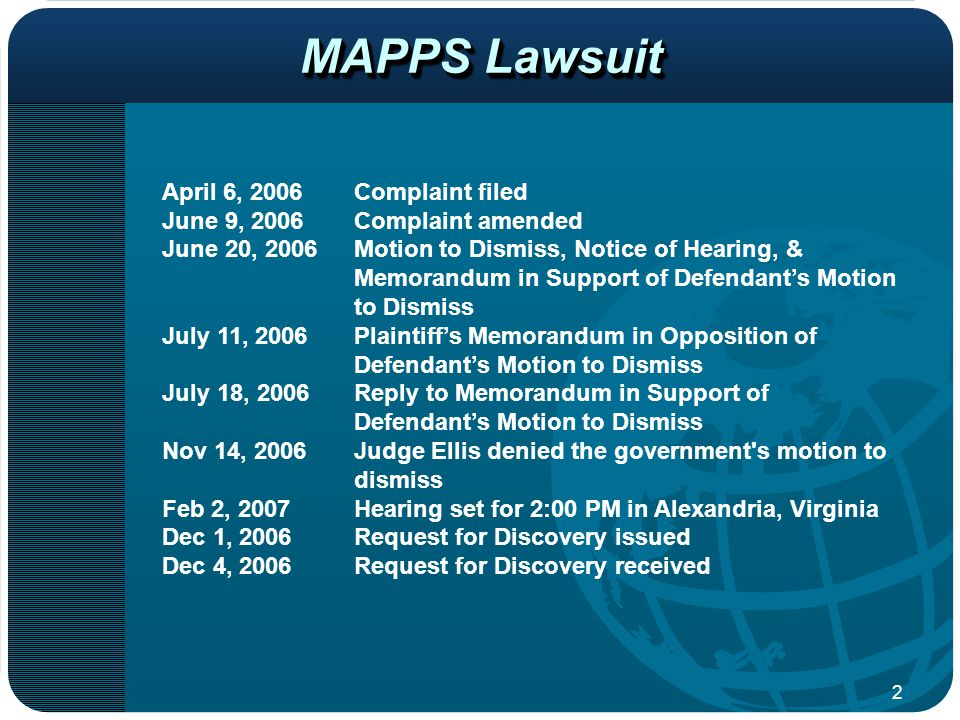 2 April 6, 2006Complaint filed June 9, 2006Complaint amended June 20, 2006Motion to Dismiss, Notice of Hearing, & Memorandum in Support of Defendant's Motion to Dismiss July 11, 2006Plaintiff's Memorandum in Opposition of Defendant's Motion to Dismiss July 18, 2006Reply to Memorandum in Support of Defendant's Motion to Dismiss Nov 14, 2006Judge Ellis denied the government s motion to dismiss Feb 2, 2007Hearing set for 2:00 PM in Alexandria, Virginia Dec 1, 2006Request for Discovery issued Dec 4, 2006Request for Discovery received MAPPS Lawsuit