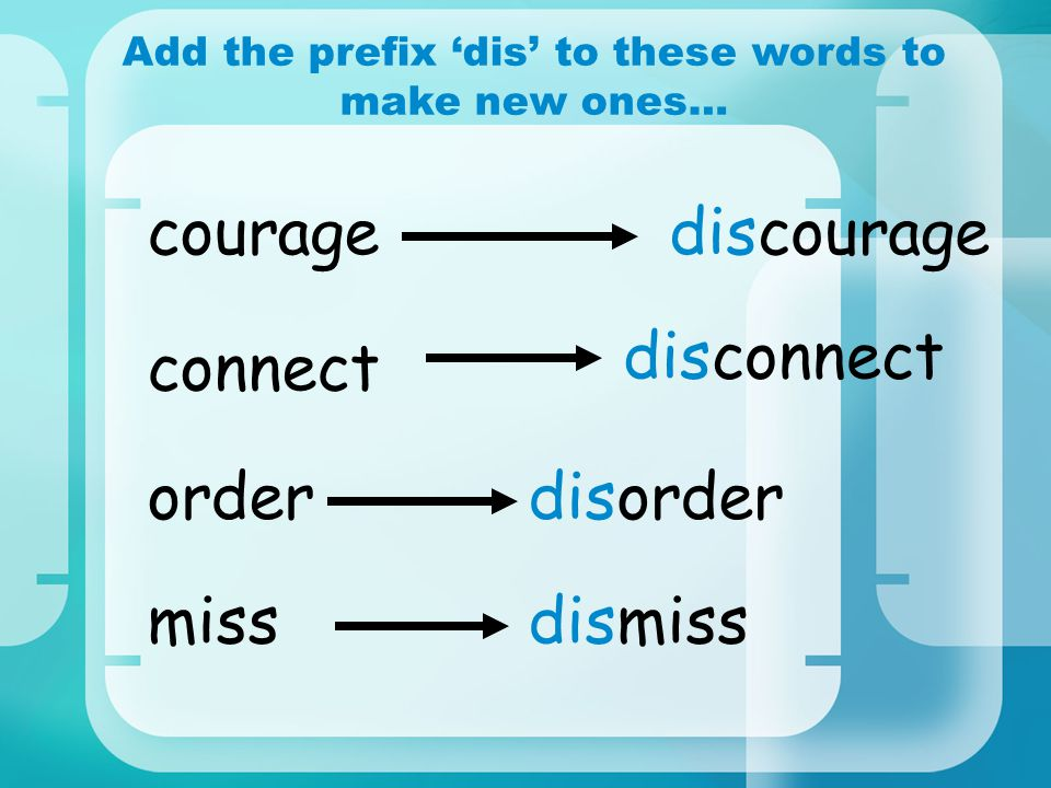 Add the prefix 'dis' to these words to make new ones… miss connect courage order discourage disconnect disorder dismiss