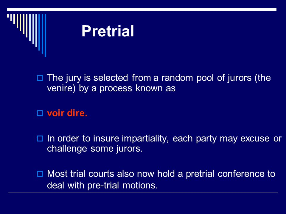 Pretrial  The jury is selected from a random pool of jurors (the venire) by a process known as  voir dire.
