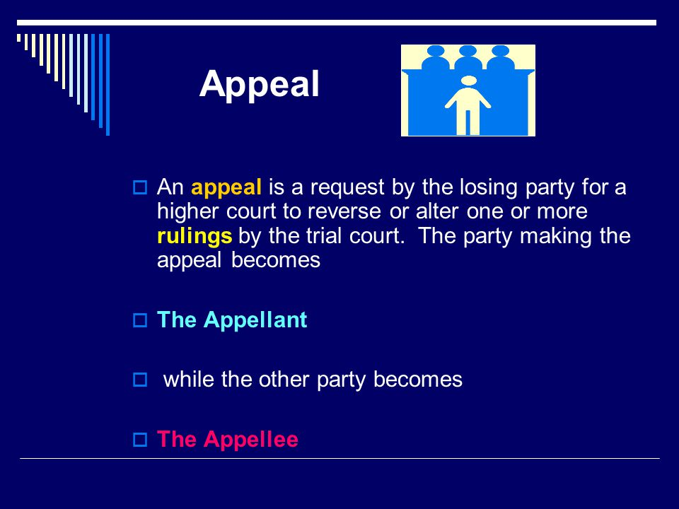 Appeal  An appeal is a request by the losing party for a higher court to reverse or alter one or more rulings by the trial court.