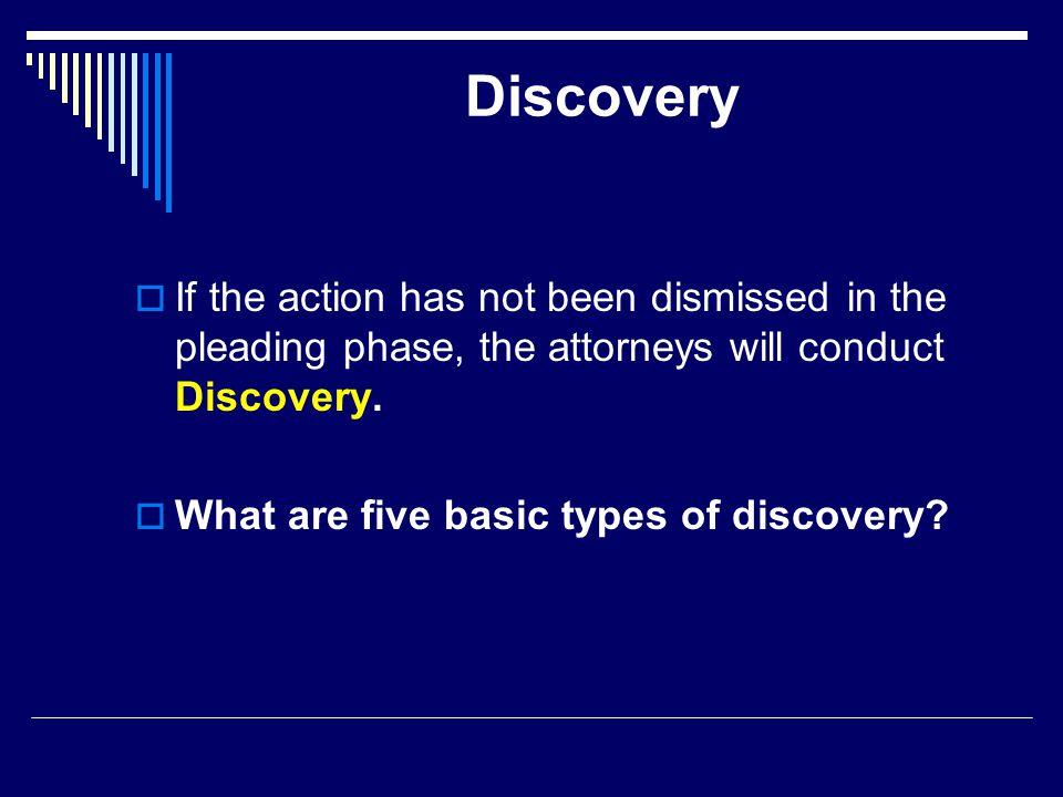 Discovery  If the action has not been dismissed in the pleading phase, the attorneys will conduct Discovery.