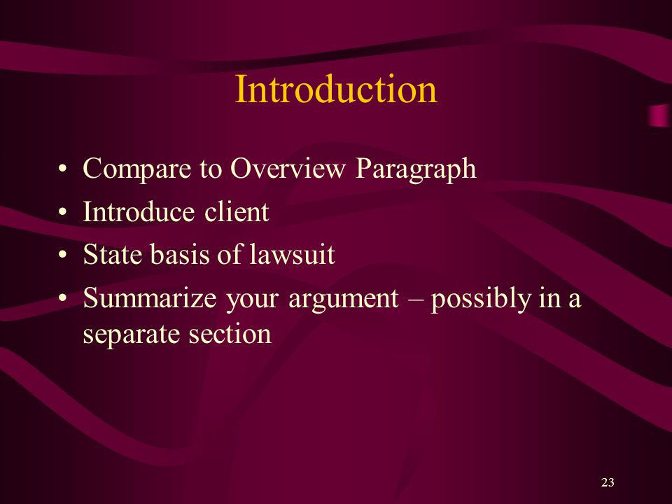 22 Introduction Short, succinct paragraph (usually one) Goals: –Identifies the client –Describes the motion –Identifies relief requested If filing a r