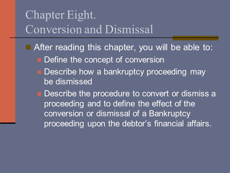 Chapter Eight. Conversion and Dismissal After reading this chapter, you will be able to: Define the concept of conversion Describe how a bankruptcy pr