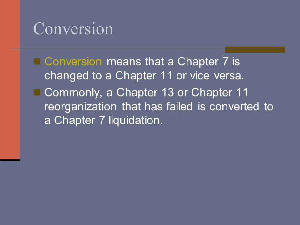 Conversion Conversion means that a Chapter 7 is changed to a Chapter 11 or vice versa.