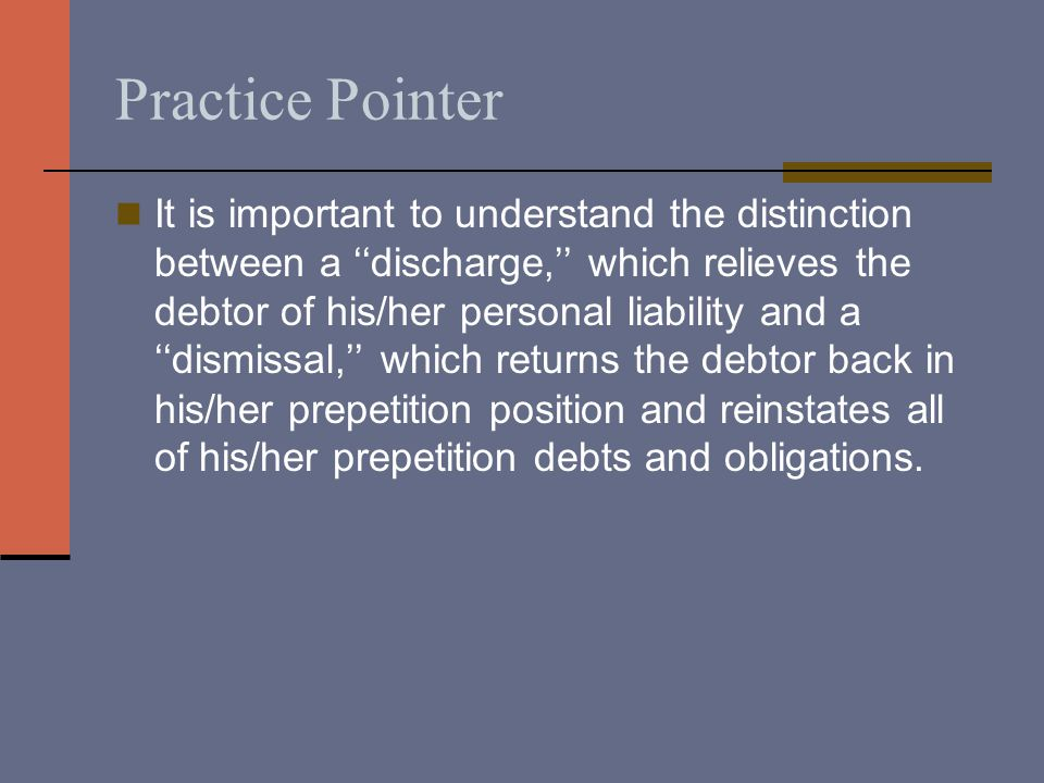 Practice Pointer It is important to understand the distinction between a ''discharge,'' which relieves the debtor of his/her personal liability and a ''dismissal,'' which returns the debtor back in his/her prepetition position and reinstates all of his/her prepetition debts and obligations.