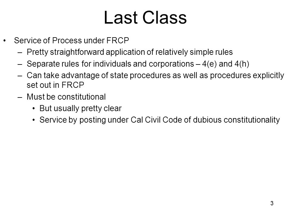 3 Last Class Service of Process under FRCP –Pretty straightforward application of relatively simple rules –Separate rules for individuals and corporat