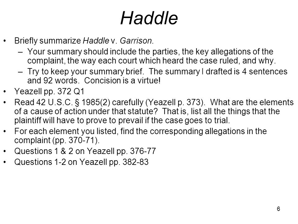 6 Haddle Briefly summarize Haddle v. Garrison. –Your summary should include the parties, the key allegations of the complaint, the way each court whic