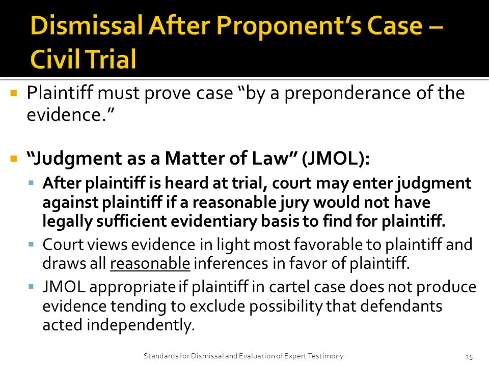  Plaintiff must prove case by a preponderance of the evidence.  Judgment as a Matter of Law (JMOL):  After plaintiff is heard at trial, court may enter judgment against plaintiff if a reasonable jury would not have legally sufficient evidentiary basis to find for plaintiff.