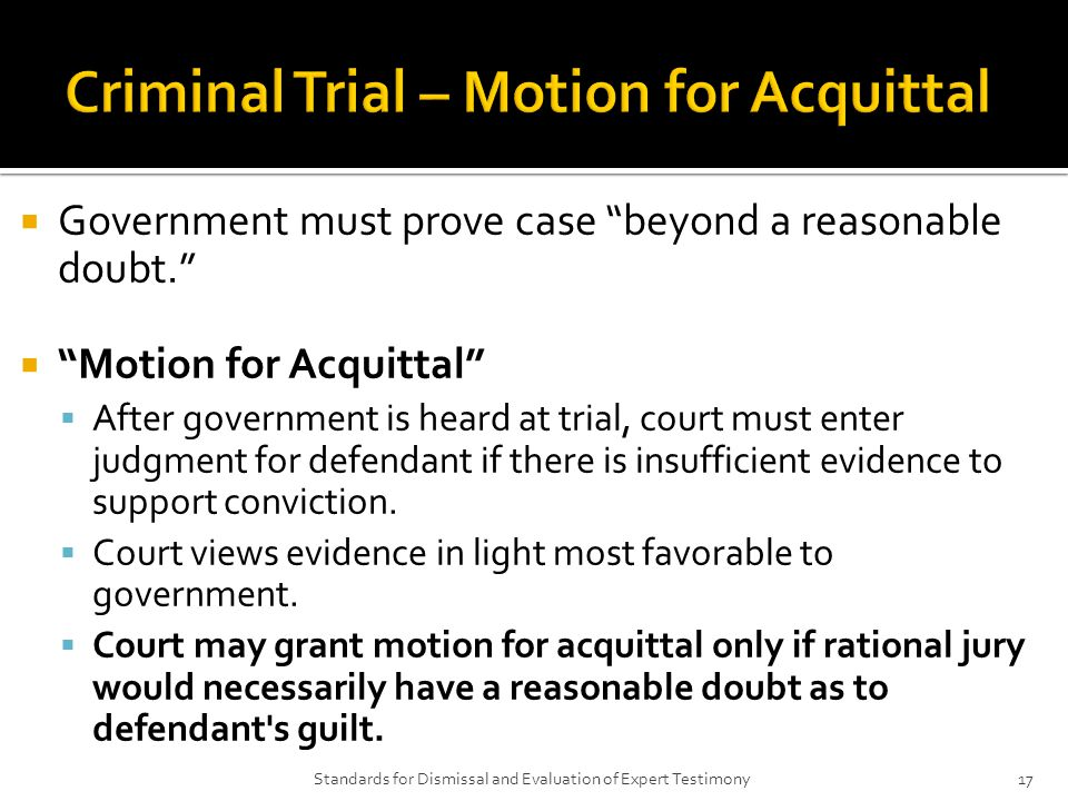  Government must prove case beyond a reasonable doubt.  Motion for Acquittal  After government is heard at trial, court must enter judgment for defendant if there is insufficient evidence to support conviction.