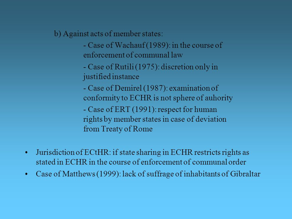 b) Against acts of member states: - Case of Wachauf (1989): in the course of enforcement of communal law - Case of Rutili (1975): discretion only in j