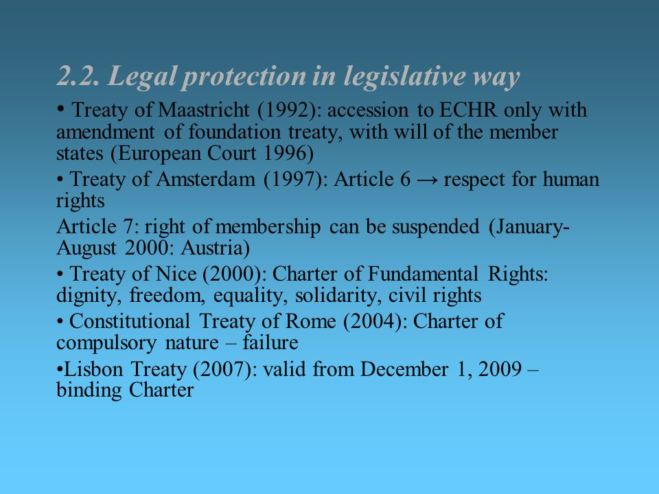 2.2. Legal protection in legislative way Treaty of Maastricht (1992): accession to ECHR only with amendment of foundation treaty, with will of the mem