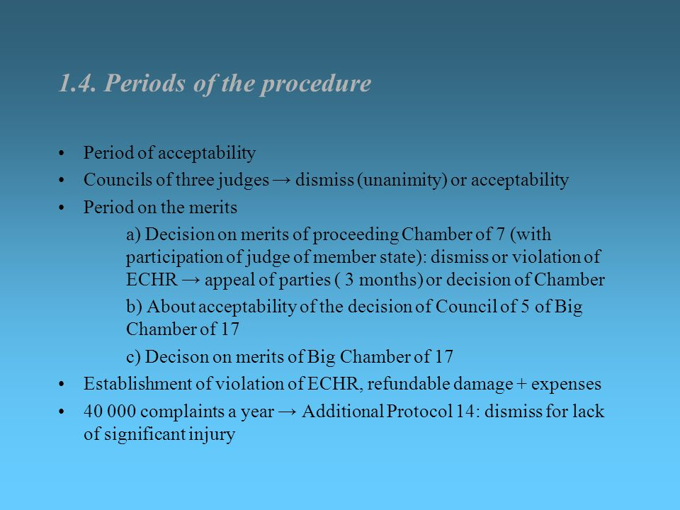 1.4. Periods of the procedure Period of acceptability Councils of three judges → dismiss (unanimity) or acceptability Period on the merits a) Decision