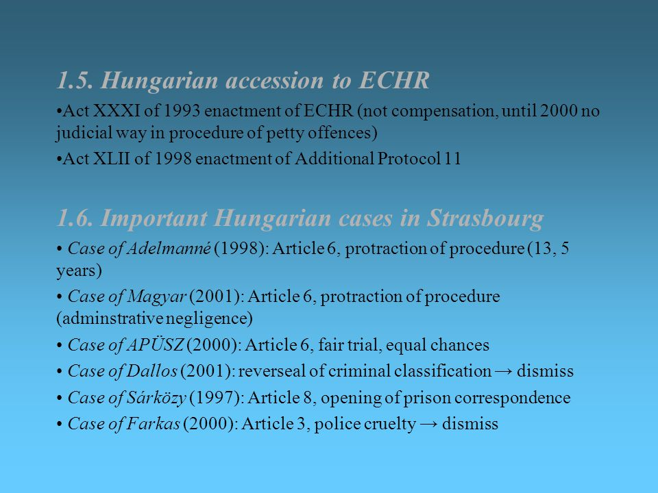 1.5. Hungarian accession to ECHR Act XXXI of 1993 enactment of ECHR (not compensation, until 2000 no judicial way in procedure of petty offences) Act