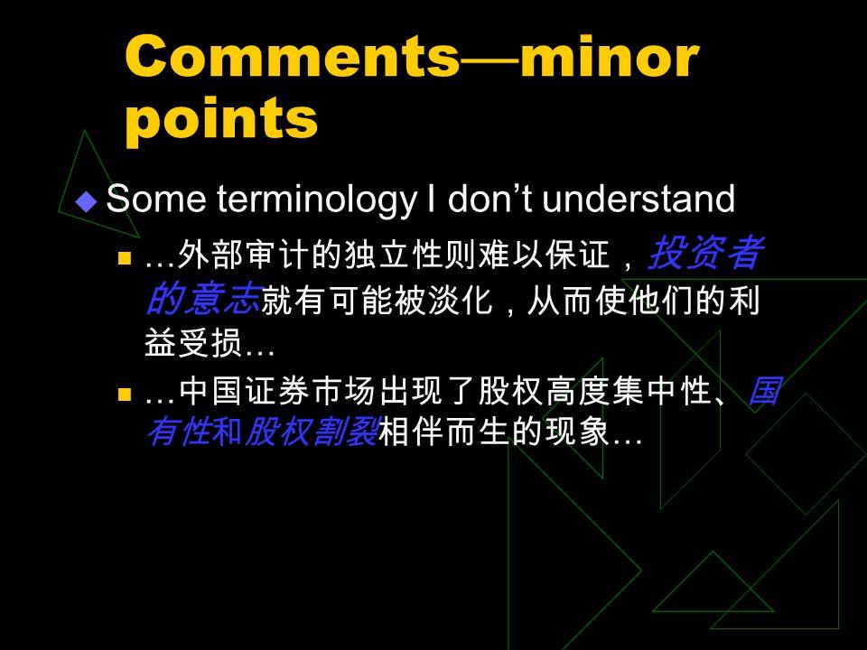 Comments — minor points  Some terminology I don't understand … 外部审计的独立性则难以保证, 投资者 的意志 就有可能被淡化,从而使他们的利 益受损 … … 中国证券市场出现了股权高度集中性、国 有性和股权割裂相伴而生的现象 …