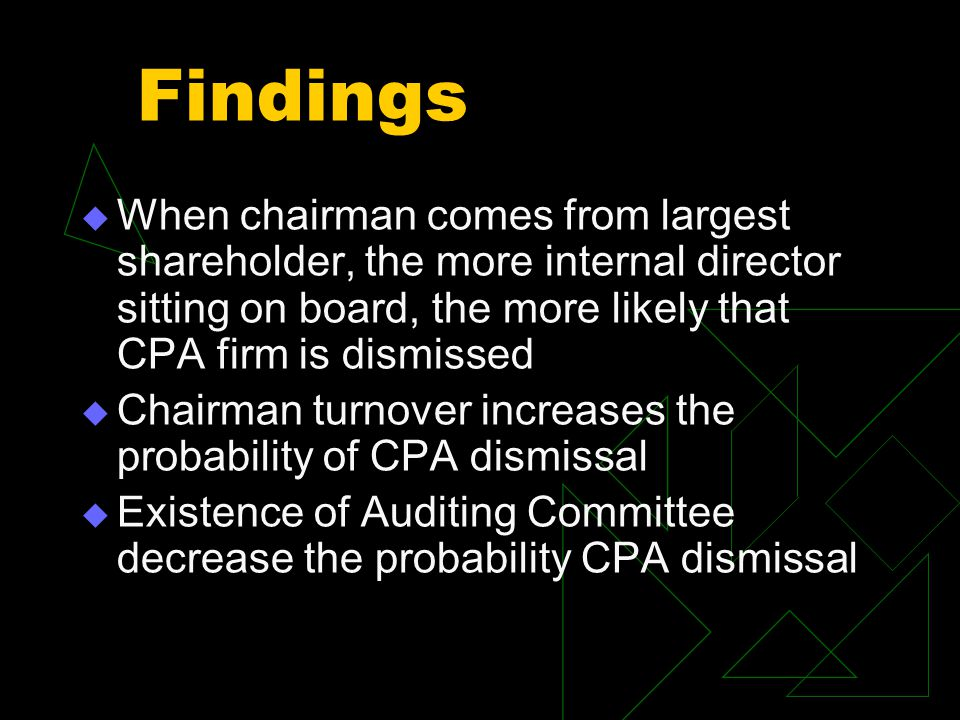 Findings  When chairman comes from largest shareholder, the more internal director sitting on board, the more likely that CPA firm is dismissed  Chairman turnover increases the probability of CPA dismissal  Existence of Auditing Committee decrease the probability CPA dismissal