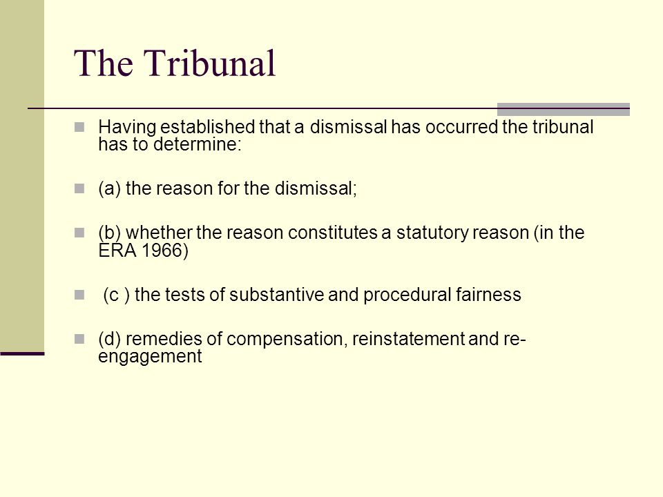 The Tribunal Having established that a dismissal has occurred the tribunal has to determine: (a) the reason for the dismissal; (b) whether the reason constitutes a statutory reason (in the ERA 1966) (c ) the tests of substantive and procedural fairness (d) remedies of compensation, reinstatement and re- engagement