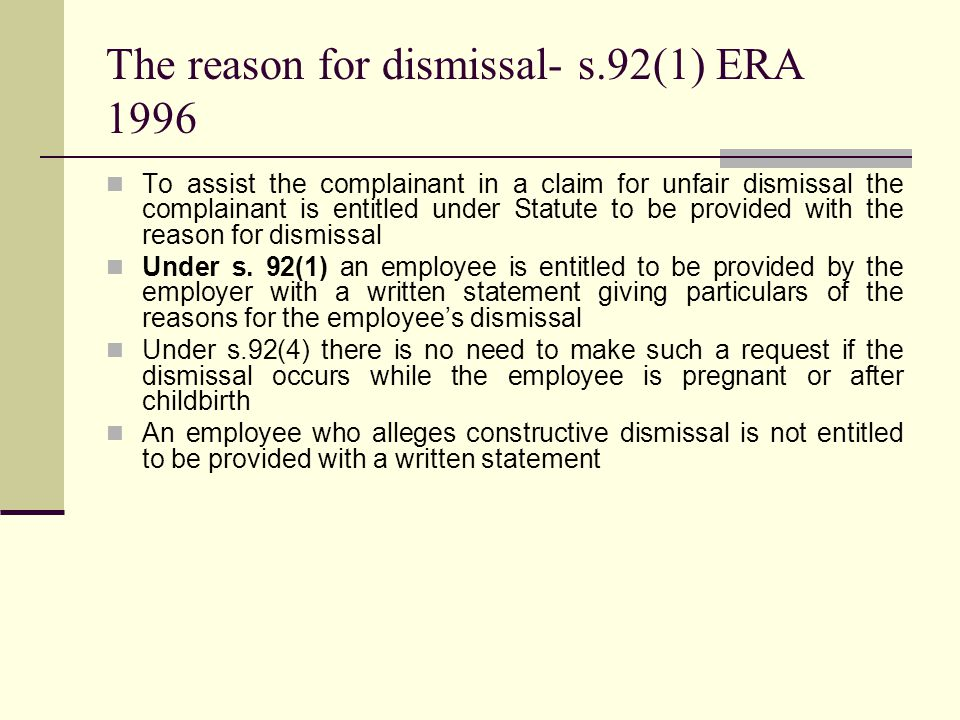 The reason for dismissal- s.92(1) ERA 1996 To assist the complainant in a claim for unfair dismissal the complainant is entitled under Statute to be provided with the reason for dismissal Under s.