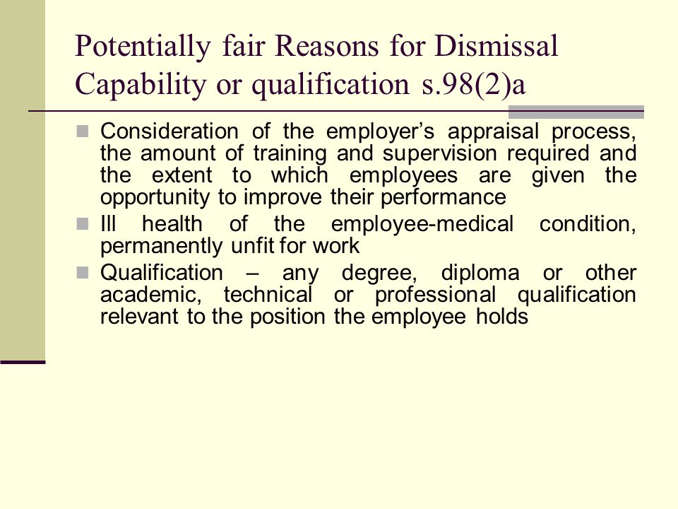 Potentially fair Reasons for Dismissal Capability or qualification s.98(2)a Consideration of the employer's appraisal process, the amount of training and supervision required and the extent to which employees are given the opportunity to improve their performance Ill health of the employee-medical condition, permanently unfit for work Qualification – any degree, diploma or other academic, technical or professional qualification relevant to the position the employee holds