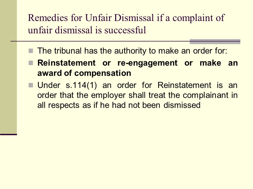 Remedies for Unfair Dismissal if a complaint of unfair dismissal is successful The tribunal has the authority to make an order for: Reinstatement or re-engagement or make an award of compensation Under s.114(1) an order for Reinstatement is an order that the employer shall treat the complainant in all respects as if he had not been dismissed