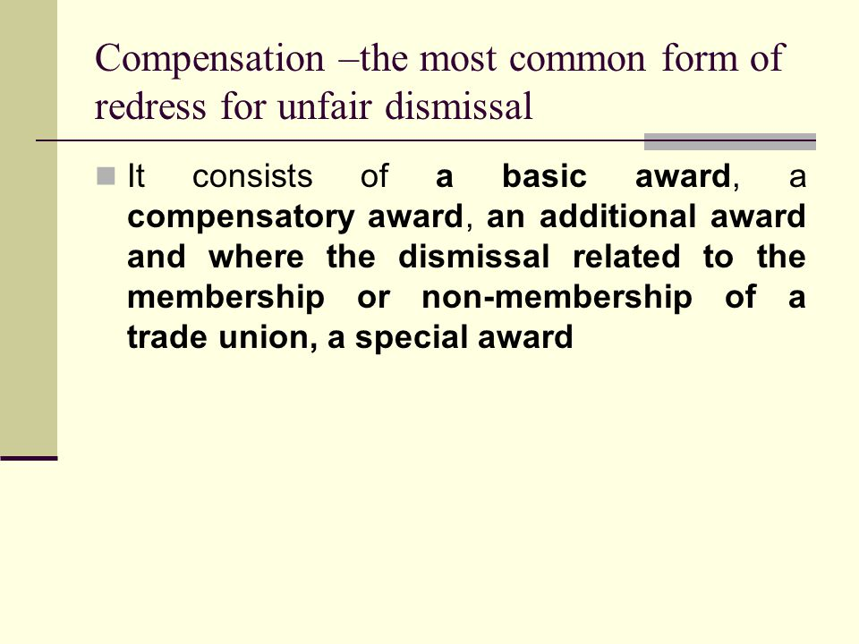 Compensation –the most common form of redress for unfair dismissal It consists of a basic award, a compensatory award, an additional award and where the dismissal related to the membership or non-membership of a trade union, a special award