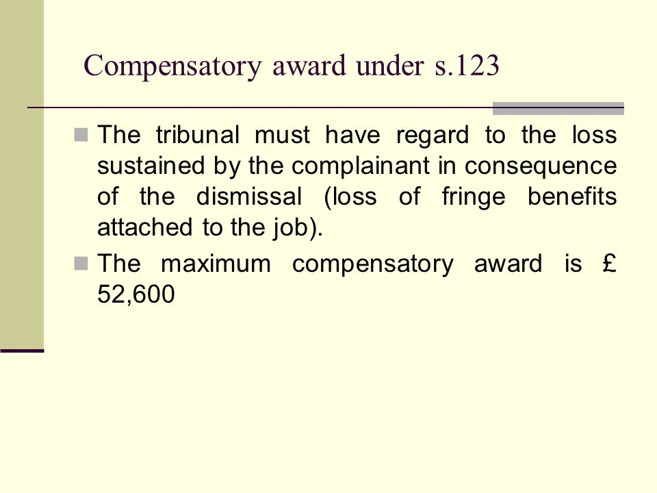 Compensatory award under s.123 The tribunal must have regard to the loss sustained by the complainant in consequence of the dismissal (loss of fringe benefits attached to the job).