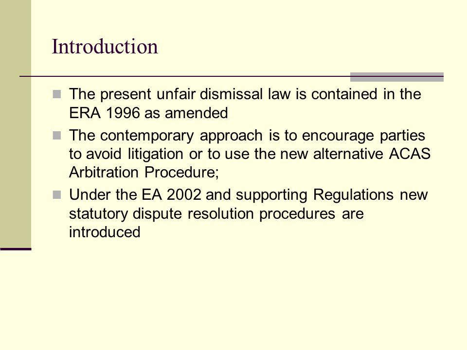 Introduction The present unfair dismissal law is contained in the ERA 1996 as amended The contemporary approach is to encourage parties to avoid litigation or to use the new alternative ACAS Arbitration Procedure; Under the EA 2002 and supporting Regulations new statutory dispute resolution procedures are introduced