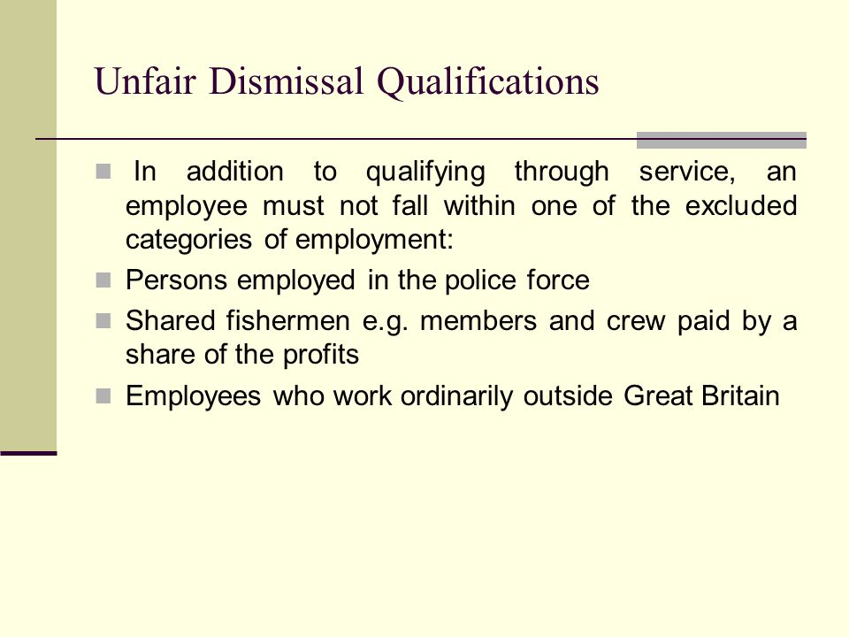 Unfair Dismissal Qualifications In addition to qualifying through service, an employee must not fall within one of the excluded categories of employment: Persons employed in the police force Shared fishermen e.g.