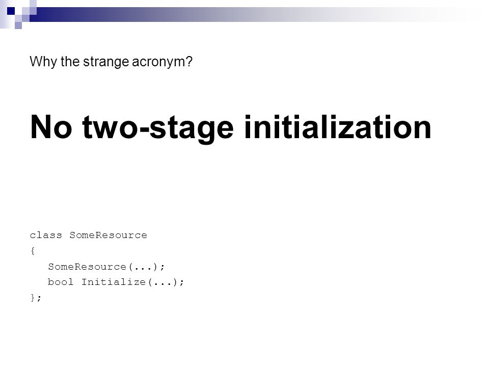Why the strange acronym? No two-stage initialization class SomeResource { SomeResource(...); bool Initialize(...); };