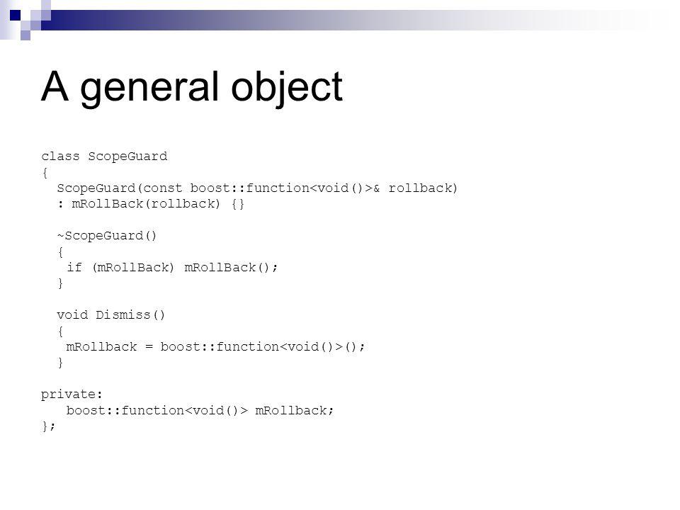 A general object class ScopeGuard { ScopeGuard(const boost::function & rollback) : mRollBack(rollback) {} ~ScopeGuard() { if (mRollBack) mRollBack();