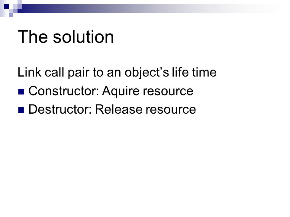The solution Link call pair to an object's life time Constructor: Aquire resource Destructor: Release resource